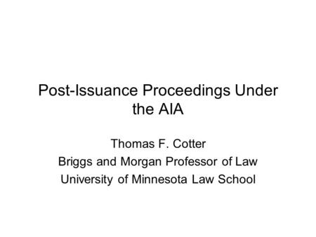 Post-Issuance Proceedings Under the AIA Thomas F. Cotter Briggs and Morgan Professor of Law University of Minnesota Law School.