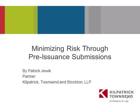 PRESENTATION TITLE 1 Minimizing Risk Through Pre-Issuance Submissions By Patrick Jewik Partner Kilpatrick, Townsend and Stockton, LLP.