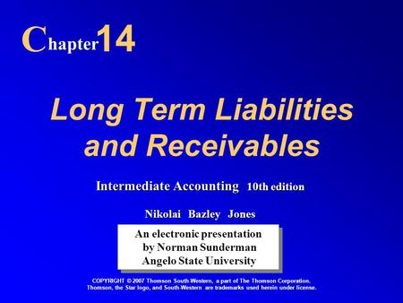 Long Term Liabilities and Receivables C hapter 14 An electronic presentation by Norman Sunderman Angelo State University An electronic presentation by.