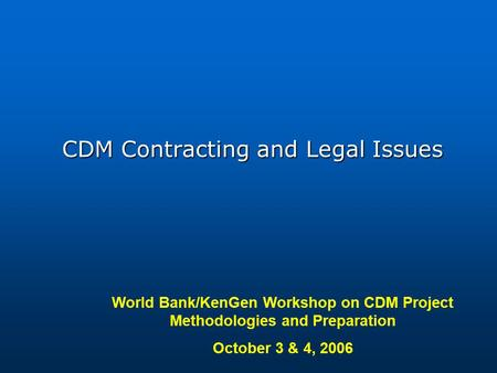 World Bank/KenGen Workshop on CDM Project Methodologies and Preparation October 3 & 4, 2006 CDM Contracting and Legal Issues.