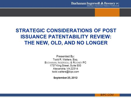 BIPC.COM STRATEGIC CONSIDERATIONS OF POST ISSUANCE PATENTABILITY REVIEW: THE NEW, OLD, AND NO LONGER Presented By: Todd R. Walters, Esq. B UCHANAN, I NGERSOLL.