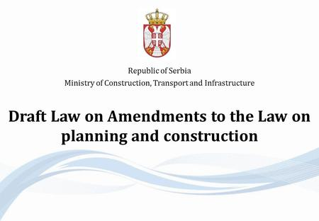 Draft Law on Amendments to the Law on planning and construction Republic of Serbia Ministry of Construction, Transport and Infrastructure.