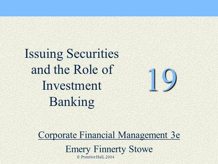 © Prentice Hall, 2004 19 Corporate Financial Management 3e Emery Finnerty Stowe Issuing Securities and the Role of Investment Banking.