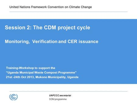 "SDM programme UNFCCC secretariat Session 2: The CDM project cycle Monitoring, Verification and CER issuance Training-Workshop to support the ""Uganda Municipal."