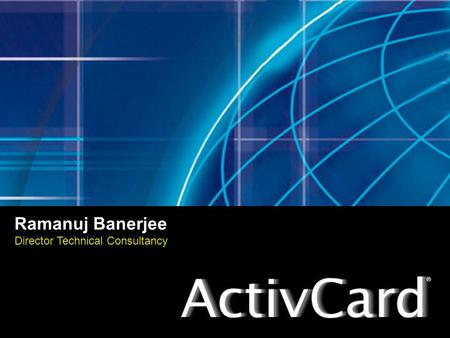 Ramanuj Banerjee Director Technical Consultancy. ActivCard, Inc. Headquartered in Fremont, CA Headquartered in Fremont, CA Over 12 years of experience.