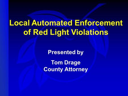 Local Automated Enforcement of Red Light Violations Presented by Tom Drage County Attorney.