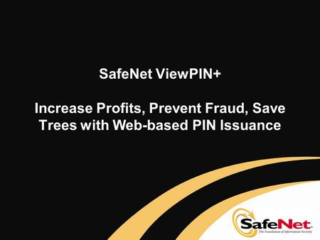 SafeNet ViewPIN+ Increase Profits, Prevent Fraud, Save Trees with Web-based PIN Issuance.