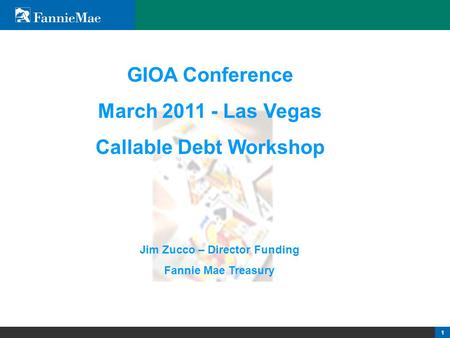 1 1 1 GIOA Conference March 2011 - Las Vegas Callable Debt Workshop Jim Zucco – Director Funding Fannie Mae Treasury.