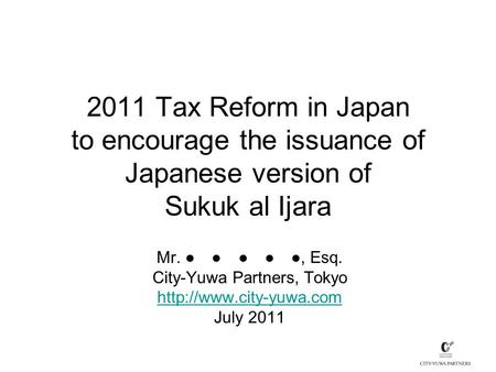 2011 Tax Reform in Japan to encourage the issuance of Japanese version of Sukuk al Ijara Mr. ● ● ● ● ●, Esq. City-Yuwa Partners, Tokyo