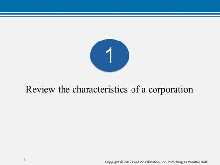Copyright © 2012 Pearson Education, Inc. Publishing as Prentice Hall. 1 Review the characteristics of a corporation 1 1.