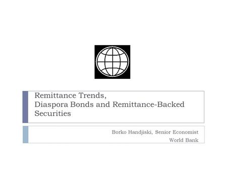 Borko Handjiski, Senior Economist World Bank Remittance Trends, Diaspora Bonds and Remittance-Backed Securities.