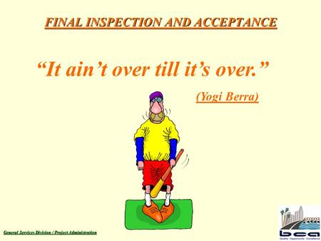"General Services Division / Project Administration FINAL INSPECTION AND ACCEPTANCE ""It ain't over till it's over."" (Yogi Berra)"