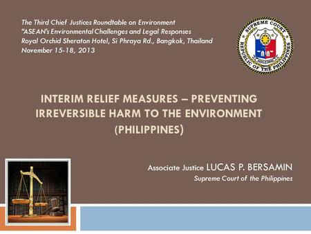 INTERIM RELIEF MEASURES – PREVENTING IRREVERSIBLE HARM TO THE ENVIRONMENT (PHILIPPINES ) Associate Justice LUCAS P. BERSAMIN Supreme Court of the Philippines.