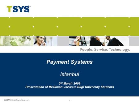 1 ©2007 TSYS. All Rights Reserved. Payment Systems Istanbul 3 rd March 2009 Presentation of Mr.Simon Jarvis to Bilgi University Students.