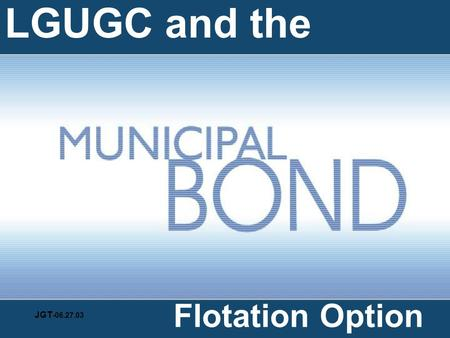 LGUGC and the Flotation Option JGT -06.27.03 Guarantees FIs against LGU default Pays FIs in case of default Provides loans Underwrites bond issues Calls.