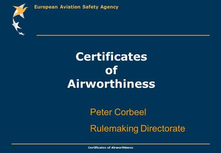 European Aviation Safety Agency Certificates of Airworthiness Peter Corbeel Rulemaking Directorate.