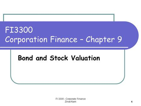 FI 3300 - Corporate Finance Zinat Alam 1 FI3300 Corporation Finance – Chapter 9 Bond and Stock Valuation.