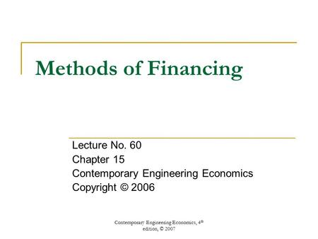 Contemporary Engineering Economics, 4 th edition, © 2007 Methods of Financing Lecture No. 60 Chapter 15 Contemporary Engineering Economics Copyright ©