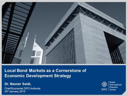 1 Local Bond Markets as a Cornerstone of Economic Development Strategy Dr. Nasser Saidi, Chief Economist, DIFC Authority 24 th January, 2010.