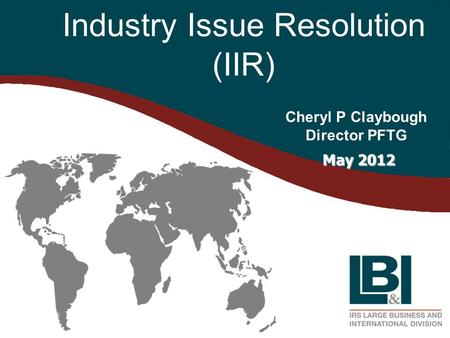 Industry Issue Resolution (IIR) Cheryl P Claybough Director PFTG May 2012 May 2012.