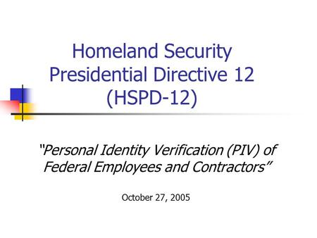 """Personal Identity Verification (PIV) of Federal Employees and Contractors"" October 27, 2005 Homeland Security Presidential Directive 12 (HSPD-12)"