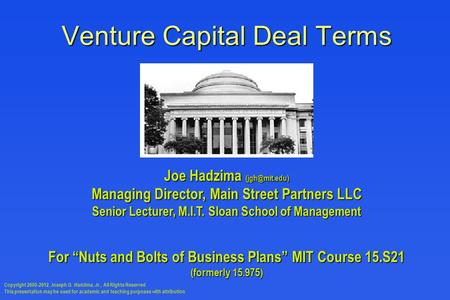 Venture Capital Deal Terms Joe Hadzima Managing Director, Main Street Partners LLC Senior Lecturer, M.I.T. Sloan School of Management For.