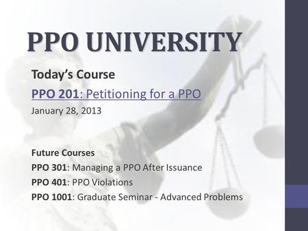 PPO UNIVERSITY Today's Course PPO 201: Petitioning for a PPO January 28, 2013 Future Courses PPO 301: Managing a PPO After Issuance PPO 401: PPO Violations.