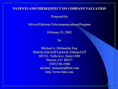 1 PATENTS AND THEIR EFFECT ON COMPANY VALUATION Prepared for Silicon Flatirons Telecommunications Program February 25, 2002 by Michael A. DeSanctis, Esq.