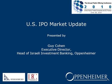 U.S. IPO Market Update Presented by Guy Cohen Executive Director, Head of Israeli Investment Banking, Oppenheimer June 28, 2010.