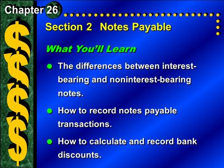 Section 2Notes Payable What You'll Learn  The differences between interest- bearing and noninterest-bearing notes.  How to record notes payable transactions.