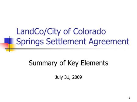 1 LandCo/City of Colorado Springs Settlement Agreement Summary of Key Elements July 31, 2009.