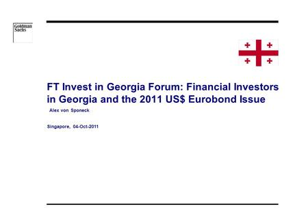 08/05/2015 13:34 FT Invest in Georgia Forum: Financial Investors in Georgia and the 2011 US$ Eurobond Issue Alex von Sponeck Singapore, 04-Oct-2011.
