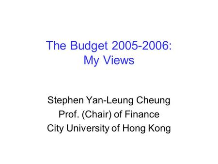 The Budget 2005-2006: My Views Stephen Yan-Leung Cheung Prof. (Chair) of Finance City University of Hong Kong.
