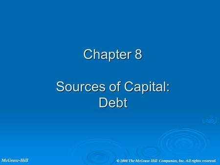 Chapter 8 Sources of Capital: Debt McGraw-Hill © 2004 The McGraw-Hill Companies, Inc. All rights reserved.