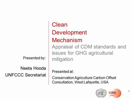 1 Presented by: Neeta Hooda UNFCCC Secretariat Clean Development Mechanism Appraisal of CDM standards and issues for GHG agricultural mitigation Presented.