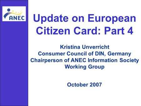 Update on European Citizen Card: Part 4 Kristina Unverricht Consumer Council of DIN, Germany Chairperson of ANEC Information Society Working Group October.