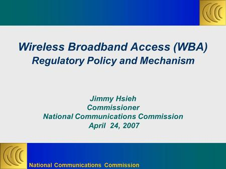 National Communications Commission Wireless Broadband Access (WBA) Regulatory Policy and Mechanism Jimmy Hsieh Commissioner National Communications Commission.
