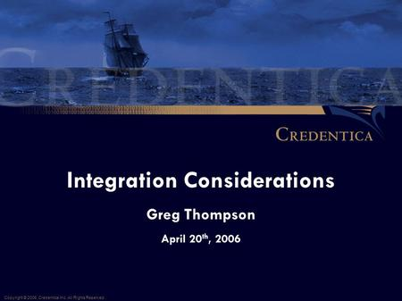 Integration Considerations Greg Thompson April 20 th, 2006 Copyright © 2006, Credentica Inc. All Rights Reserved.