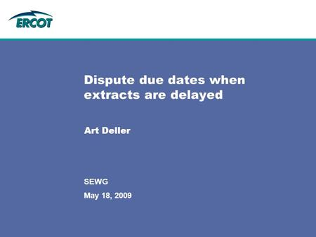 May 18, 2009 SEWG Dispute due dates when extracts are delayed Art Deller.