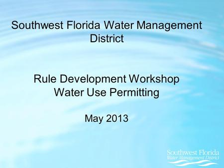 Southwest Florida Water Management District Rule Development Workshop Water Use Permitting May 2013.
