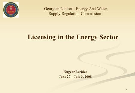 1 Licensing in the Energy Sector Georgian National Energy And Water Supply Regulation Commission Nugzar Beridze June 27 – July 3, 2008.