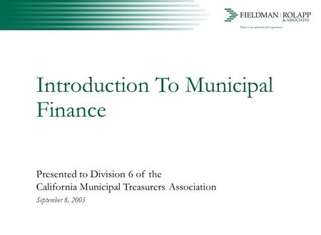 Introduction To Municipal Finance Presented to Division 6 of the California Municipal Treasurers Association September 8, 2005.