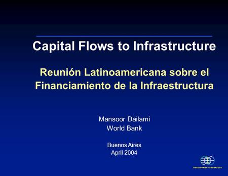 Capital Flows to Infrastructure Reunión Latinoamericana sobre el Financiamiento de la Infraestructura Mansoor Dailami World Bank Buenos Aires April 2004.