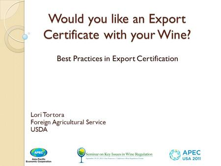 Would you like an Export Certificate with your Wine? Best Practices in Export Certification Lori Tortora Foreign Agricultural Service USDA.