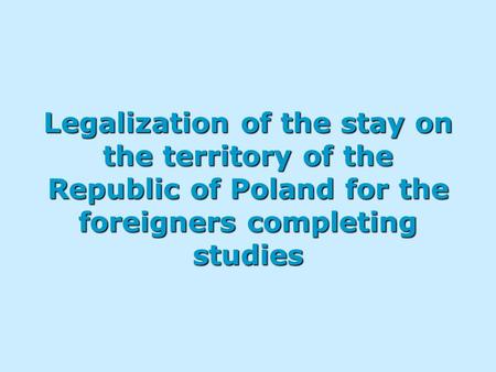 Legalization of the stay on the territory of the Republic of Poland for the foreigners completing studies.