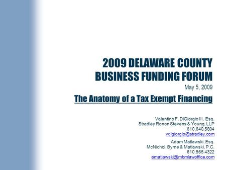2009 DELAWARE COUNTY BUSINESS FUNDING FORUM May 5, 2009 The Anatomy of a Tax Exempt Financing Valentino F. DiGiorgio III, Esq. Stradley Ronon Stevens &