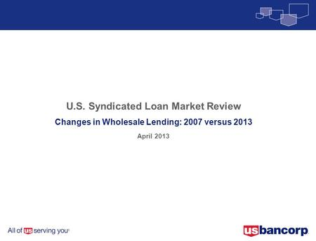 U.S. Syndicated Loan Market Review Changes in Wholesale Lending: 2007 versus 2013 April 2013.