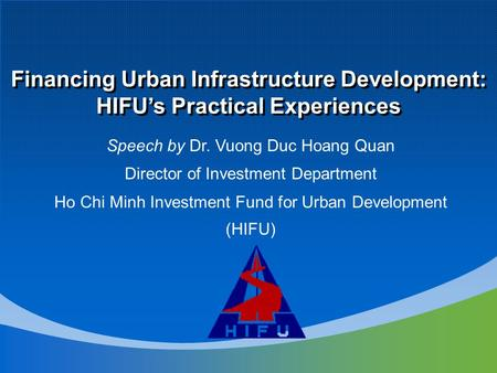 Speech by Dr. Vuong Duc Hoang Quan Director of Investment Department Ho Chi Minh Investment Fund for Urban Development (HIFU) Financing Urban Infrastructure.