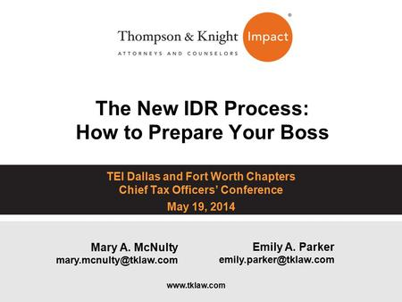 The New IDR Process: How to Prepare Your Boss TEI Dallas and Fort Worth Chapters Chief Tax Officers' Conference May 19, 2014 Emily A. Parker