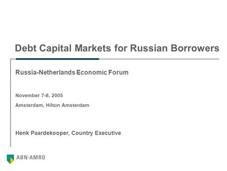 Debt Capital Markets for Russian Borrowers Henk Paardekooper, Country Executive Russia-Netherlands Economic Forum November 7-8, 2005 Amsterdam, Hilton.